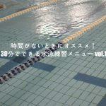 時間がないときにオススメ!30分でできる水泳練習メニュー vol.1