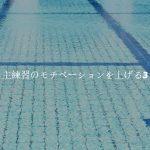水泳の自主練習のモチベーションを上げる3つのコツ